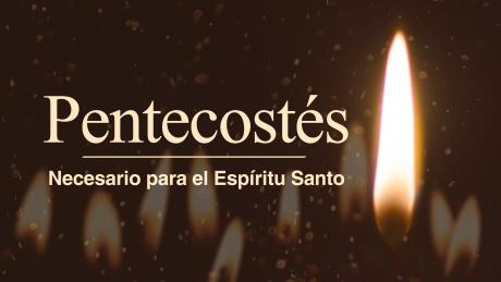 Pentecostés: Necesario para el Espíritu Santo